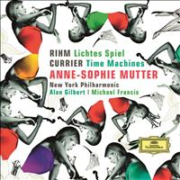 Michael Francis / New York Philharmonic / Alan Gilbert / Anne-Sophie Mutter - Rihm: Lichtes Spiel; Currier: Time Machines