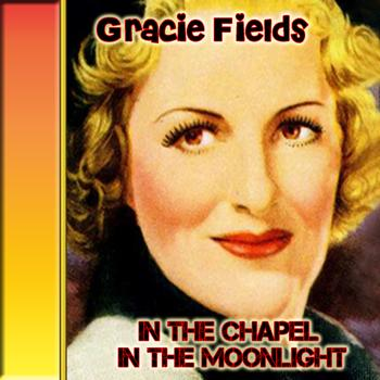 Gracie Fields - In the Chapel in the Moonlight