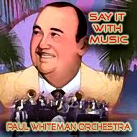 Paul Whiteman Orchestra - Say it With Music