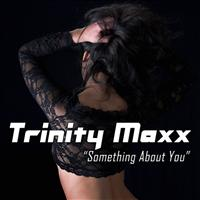 Trinity Maxx - Something About You
