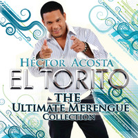 "Héctor Acosta ""El Torito"" - The Ultimate Merengue Collection"