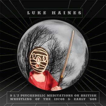 Luke Haines - 9 1/2 Psychedelic Meditations On British Wrestling Of The 1970's And Early 1980's