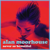 Alan Moorhouse - Never So Beautiful