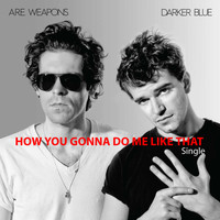 A.R.E. Weapons - How You Gonna Do Me Like That - Digital Single