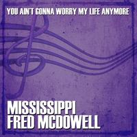 Mississippi Fred McDowell - You Ain't Gonna Worry My Life Anymore