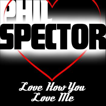 Phil Spector - I Love You How You Love Me