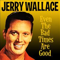 JERRY WALLACE - Even the Bad Times Are Good