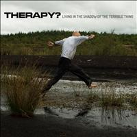 Therapy? - Living in the Shadow of the Terrible Thing