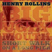 Henry Rollins - Big Ugly Mouth/Short Walk On a Long Pier