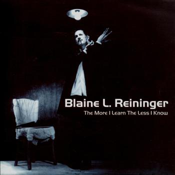 Blaine L. Reininger - The More I Learn the Less I Know