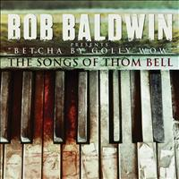 "Bob Baldwin - ""Betcha By Golly Wow"" The Songs Of Thom Bell"