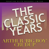 "Arthur ""Big Boy"" Crudup - The Classic Years"