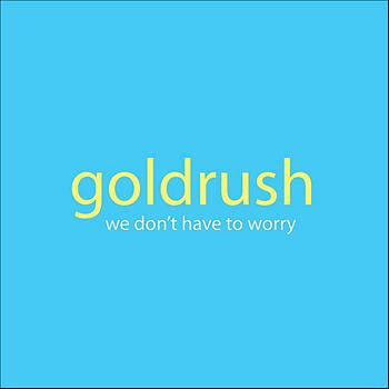 Goldrush - We Don't Have to Worry