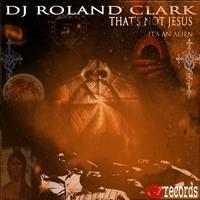 DJ Roland Clark - That's Not Jesus, It's An Alien