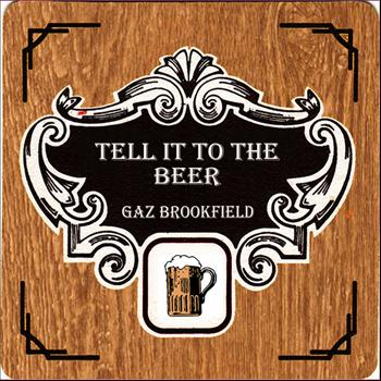 Gaz Brookfield - Tell It To The Beer