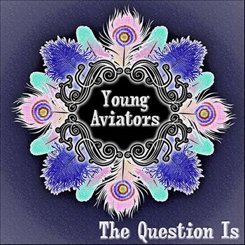 Young Aviators - The Question Is
