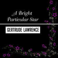 Gertrude Lawrence - A Bright Particular Star