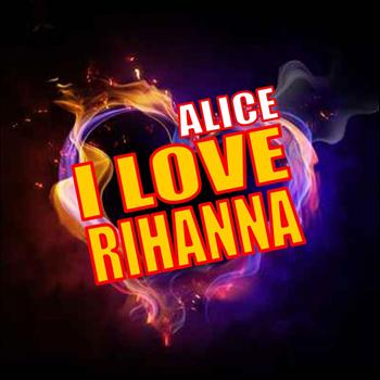 Alice - I Love Rihanna
