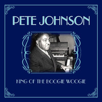 Pete Johnson - King Of The Boogie Woogie