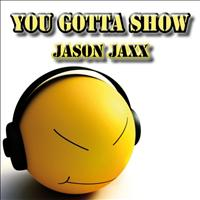Jason Jaxx - You Gotta Show