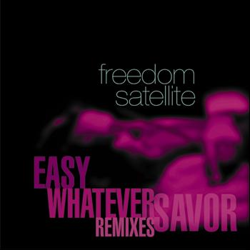 Freedom Satellite - Savor / Easy / Whatever Remixes