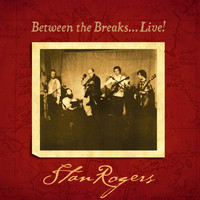 Stan Rogers - Between the Breaks…Live!