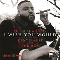 DJ Khaled / Kanye West / Rick Ross - I Wish You Would (Explicit Version)