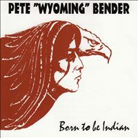 Pete Wyoming Bender - Born To Be Indian