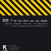 Bob - We Say Disco You Say Maybe