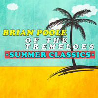 Brian Poole - Brian Poole of the Tremeloes - Summer Classics