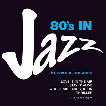 Flower Power - 80's in Jazz: Smooth Jazzy Pop Greats (Love is in the Air, Stayin' Alive, Whose Side Are You On, Thriller e tante altre)