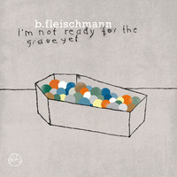 B. Fleischmann - I'm Not Ready For The Grave Yet