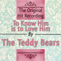 The Teddy Bears - The Original Hit Recording: To Know Him Is to Love Him
