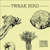 Tweak Bird - Undercover Crops