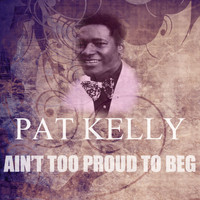 Pat Kelly - Ain't Too Proud To Beg