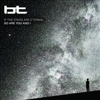 BT - If the Stars Are Eternal So Are You and I
