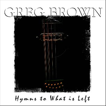 Greg Brown - Hymns to What Is Left