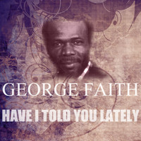 George Faith - Have I Told You Lately