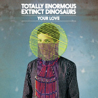 Totally Enormous Extinct Dinosaurs - Your Love