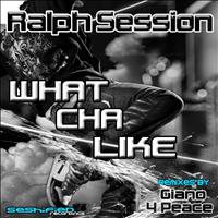 Ralph Session - What Cha Like