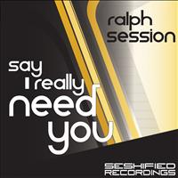 Ralph Session - Say I Really Need You