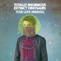 Totally Enormous Extinct Dinosaurs - Your Love (Remixes)