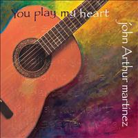 John Arthur Martinez - You Play My Heart