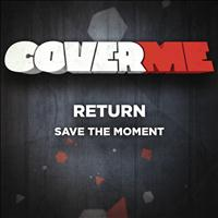 RETURN - Cover Me - Save The Moment