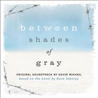 Gavin Mikhail - Between Shades Of Gray (Original Soundtrack Based On The Novel By Ruta Sepetys)