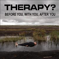 Therapy? - Before You, With You, After You