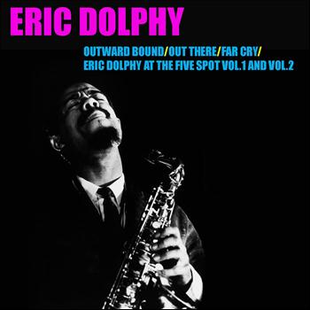 Eric Dolphy - Outward Bound / Out There / Far Cry / Eric Dolphy At the Five Spot, Vol. 1 & Vol. 2