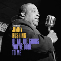 Jimmy Rushing - Of All the Goods You've Done to Me