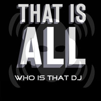 Who Is That DJ - That Is All