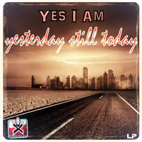 Yes I Am - Yesterday Still Today